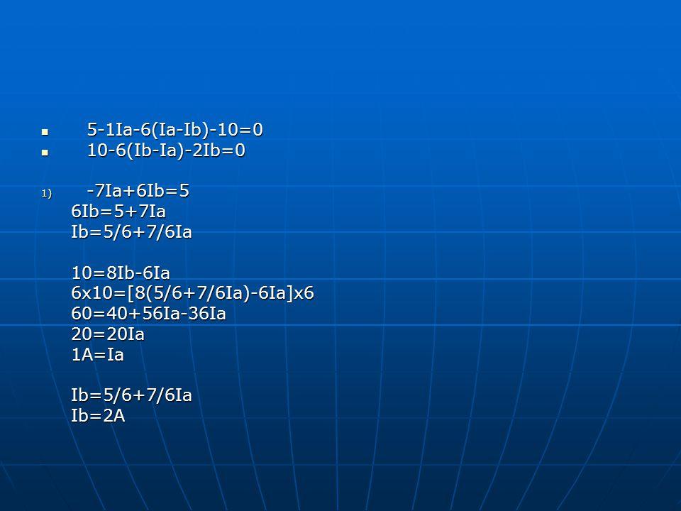 5-1Ia-6(Ia-Ib)-10=0 10-6(Ib-Ia)-2Ib=0. -7Ia+6Ib=5. 6Ib=5+7Ia. Ib=5/6+7/6Ia. 10=8Ib-6Ia. 6x10=[8(5/6+7/6Ia)-6Ia]x6.
